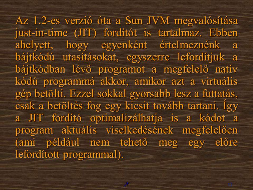 jt 13 Az 1.2-es verzió óta a Sun JVM megvalósítása just-in-time (JIT) fordítót is tartalmaz. Ebben ahelyett, hogy egyenként értelmeznénk a bájtkódú ut