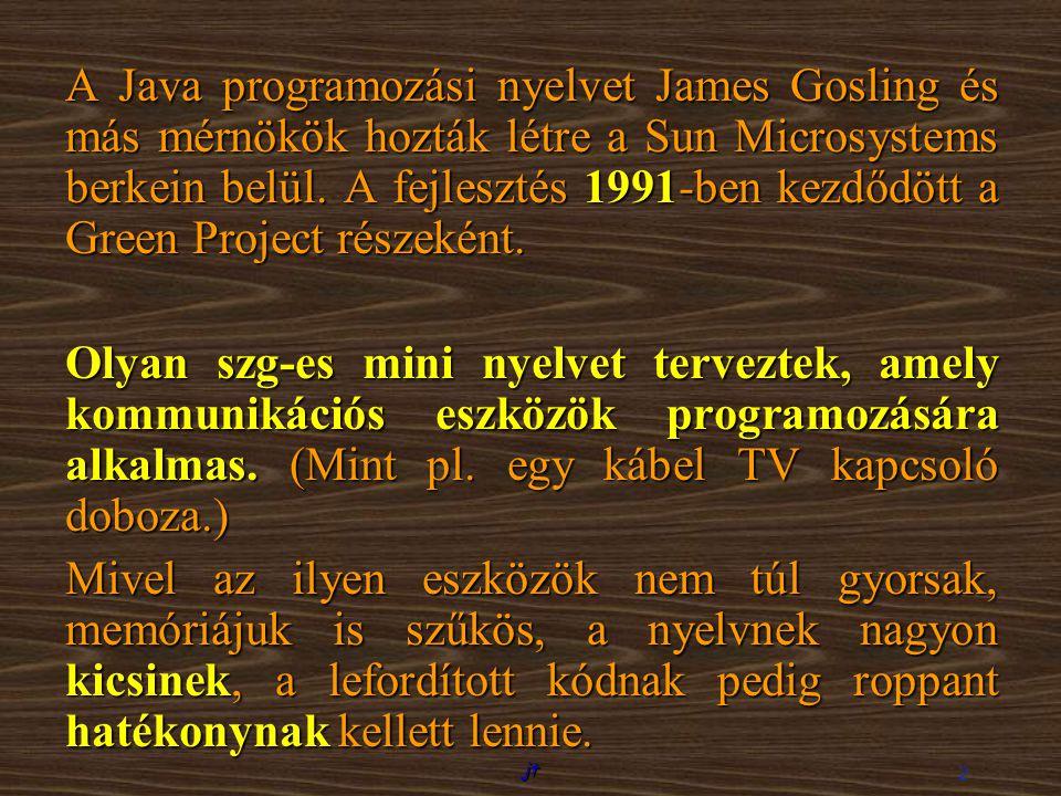 jt 2 A Java programozási nyelvet James Gosling és más mérnökök hozták létre a Sun Microsystems berkein belül. A fejlesztés 1991-ben kezdődött a Green