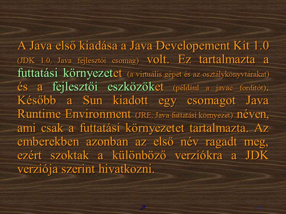jt 6 A Java első kiadása a Java Developement Kit 1.0 (JDK 1.0, Java fejlesztői csomag) volt. Ez tartalmazta a futtatási környezetet (a virtuális gépet