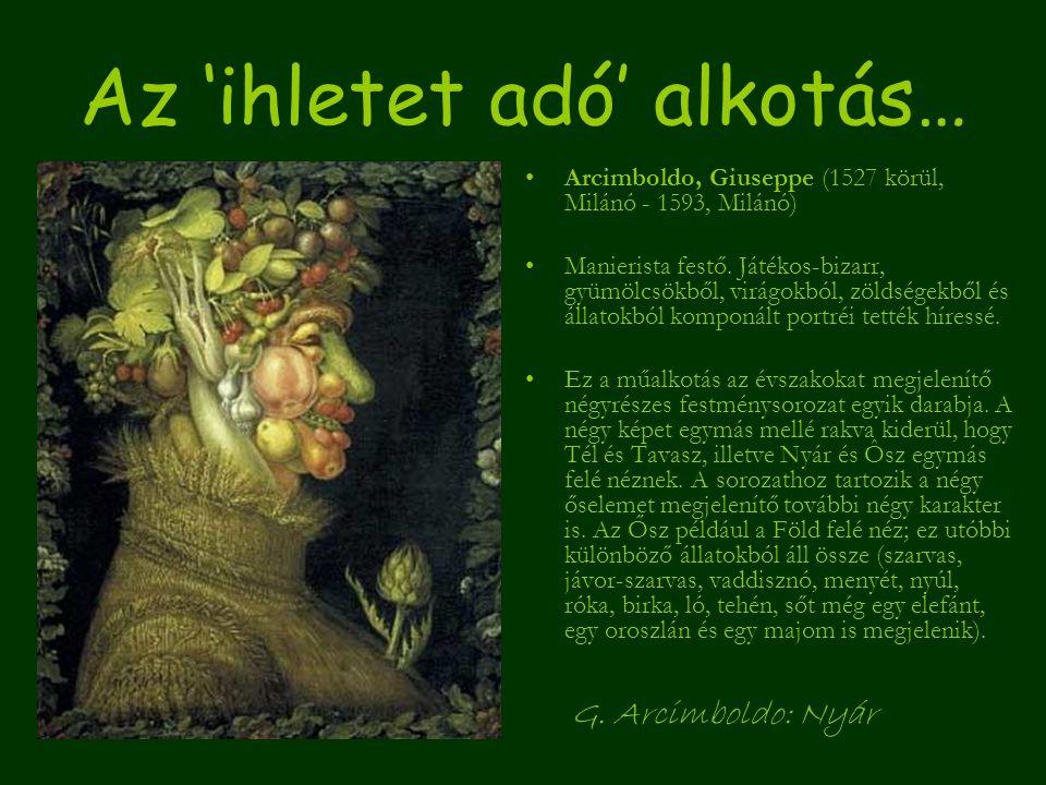 Az 'ihletet adó' alkotás… Arcimboldo, Giuseppe (1527 körül, Milánó - 1593, Milánó) Manierista festő. Játékos-bizarr, gyümölcsökből, virágokból, zöldsé