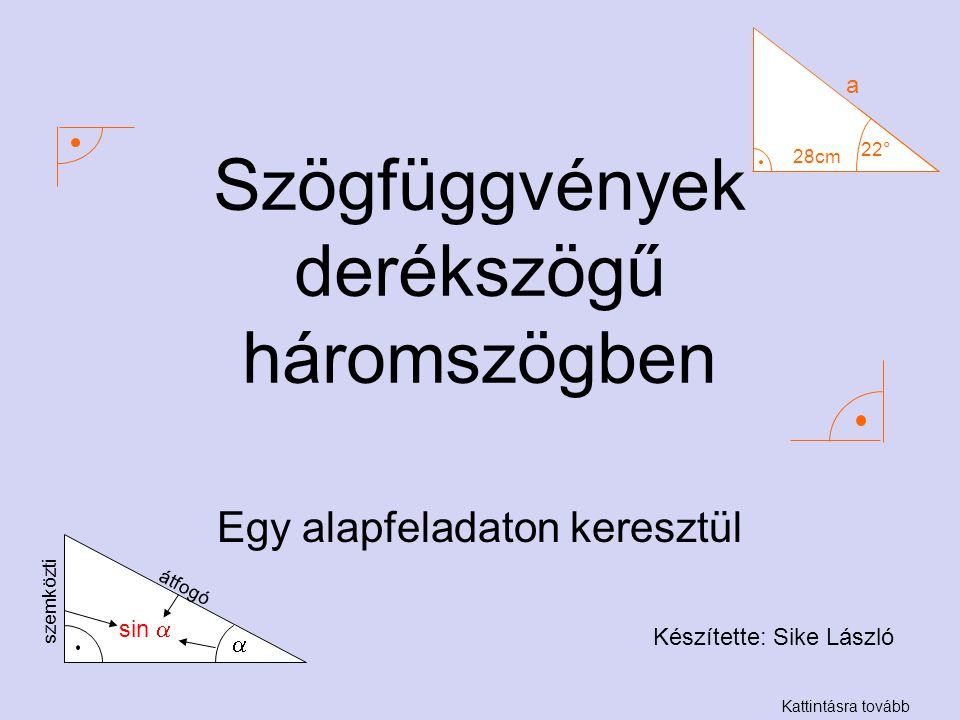 Szögfüggvények derékszögű háromszögben Egy alapfeladaton keresztül Készítette: Sike László Kattintásra tovább 22° 28cm a  sin  átfogó szemközti