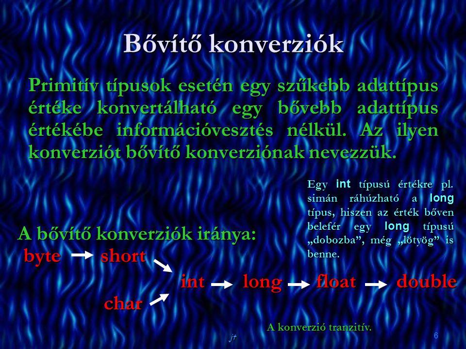 jt 6 Bővítő konverziók Primitív típusok esetén egy szűkebb adattípus értéke konvertálható egy bővebb adattípus értékébe információvesztés nélkül. Az i