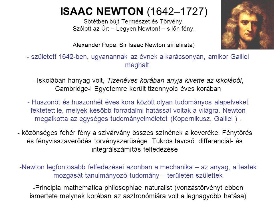 ISAAC NEWTON (1642–1727) Sötétben bújt Természet és Törvény, Szólott az Úr: – Legyen Newton! – s lőn fény. Alexander Pope: Sir Isaac Newton sírfelirat