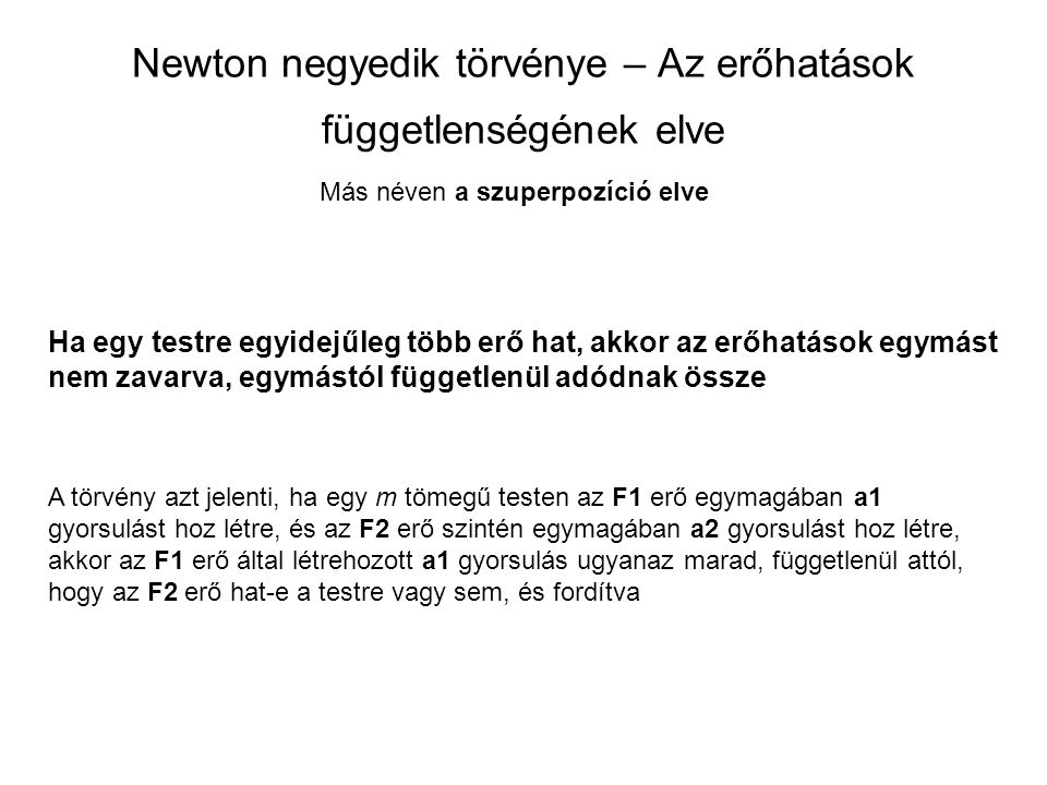Newton negyedik törvénye – Az erőhatások függetlenségének elve Ha egy testre egyidejűleg több erő hat, akkor az erőhatások egymást nem zavarva, egymás