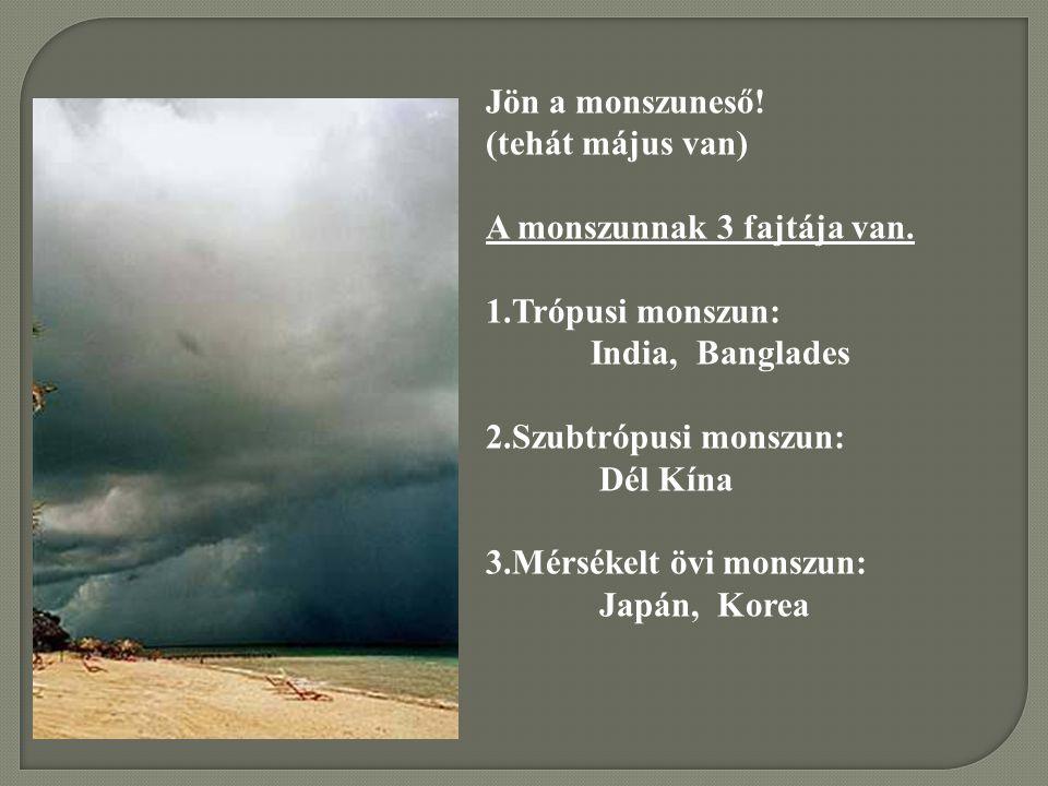 Jön a monszuneső! (tehát május van) A monszunnak 3 fajtája van. 1.Trópusi monszun: India, Banglades 2.Szubtrópusi monszun: Dél Kína 3.Mérsékelt övi mo