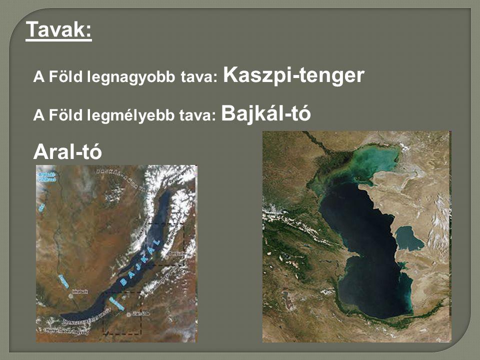 Tavak: A Föld legnagyobb tava: Kaszpi-tenger A Föld legmélyebb tava: Bajkál-tó Aral-tó