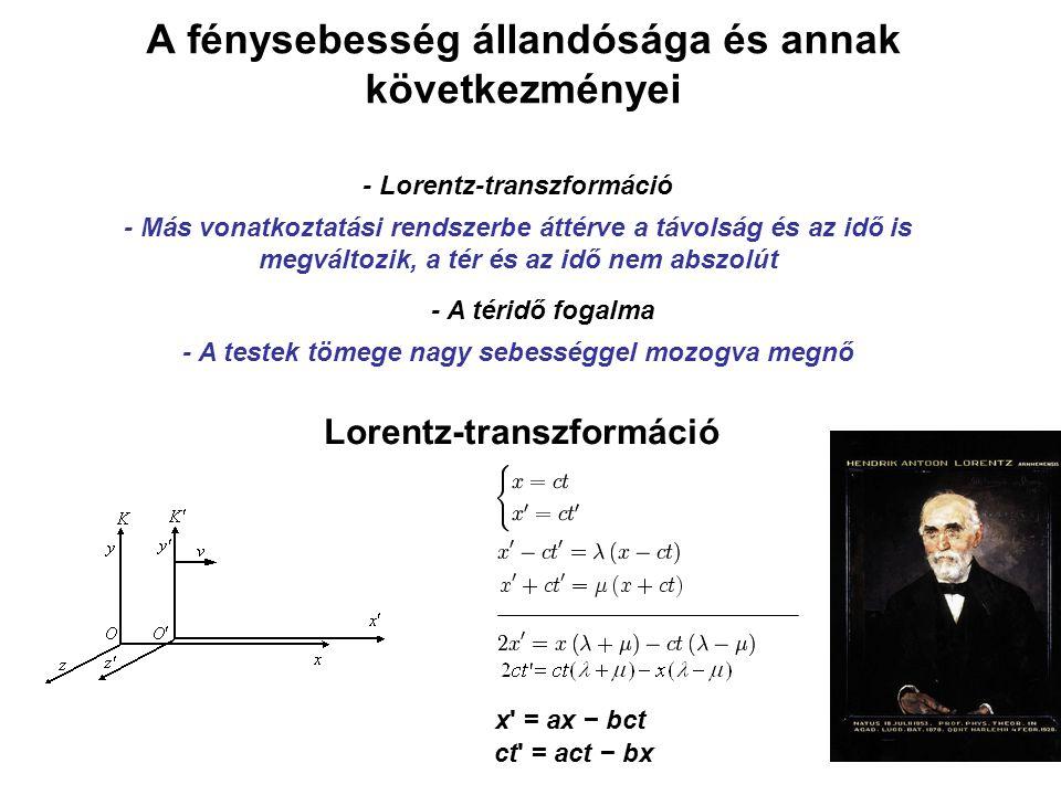 A fénysebesség állandósága és annak következményei - Lorentz-transzformáció - Más vonatkoztatási rendszerbe áttérve a távolság és az idő is megváltozik, a tér és az idő nem abszolút - A téridő fogalma - A testek tömege nagy sebességgel mozogva megnő Lorentz-transzformáció ct = act − bx x = ax − bct