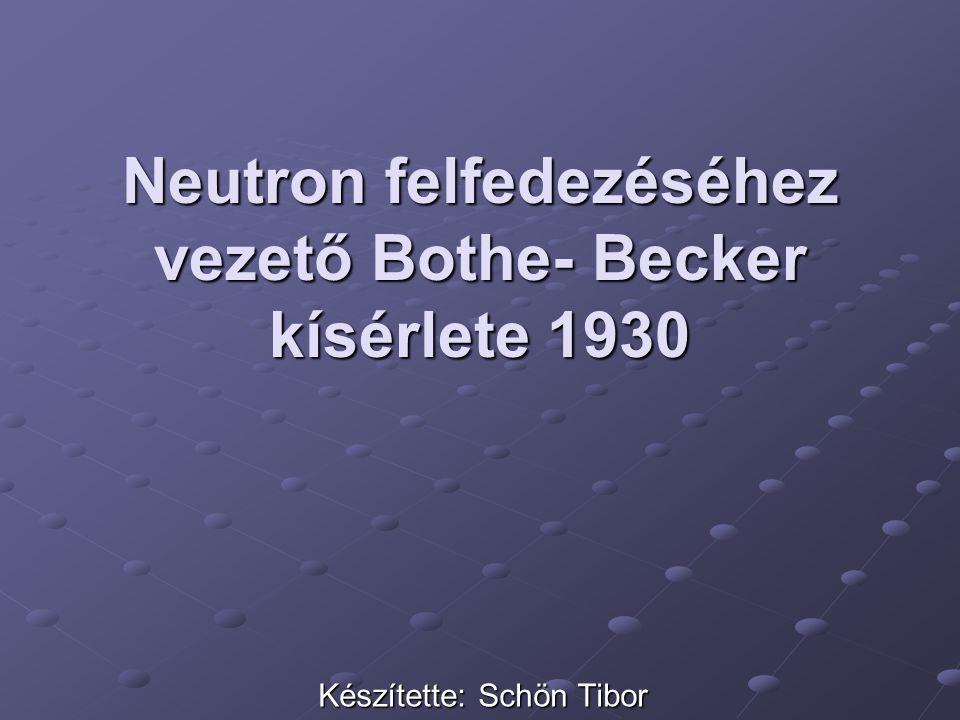 Neutron felfedezéséhez vezető Bothe- Becker kísérlete 1930 Készítette: Schön Tibor