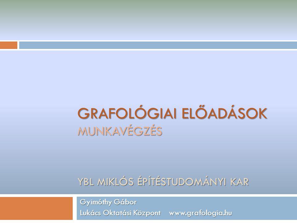 GRAFOLÓGIAI ELŐADÁSOK MUNKAVÉGZÉS YBL MIKLÓS ÉPÍTÉSTUDOMÁNYI KAR Gyimóthy Gábor Lukács Oktatási Központ www.grafologia.hu