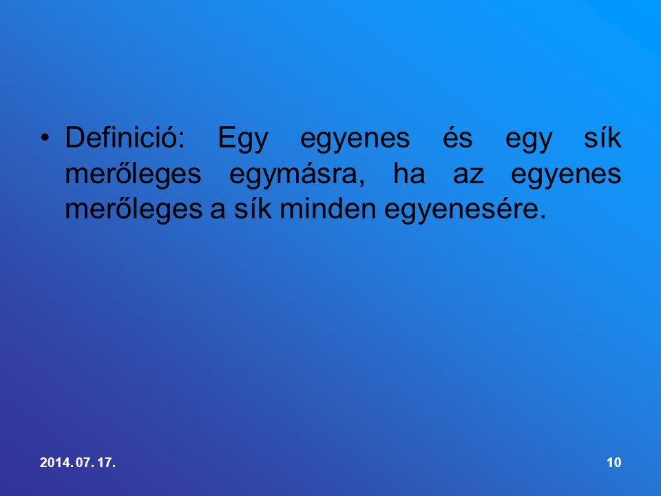 Definició: Egy egyenes és egy sík merőleges egymásra, ha az egyenes merőleges a sík minden egyenesére. 2014. 07. 17.10
