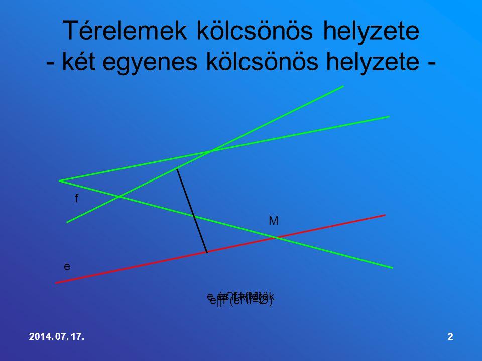 2014. 07. 17.2 Térelemek kölcsönös helyzete - két egyenes kölcsönös helyzete - e∩f={M} M e f e||f (e∩f=Ø) e és f kitérők