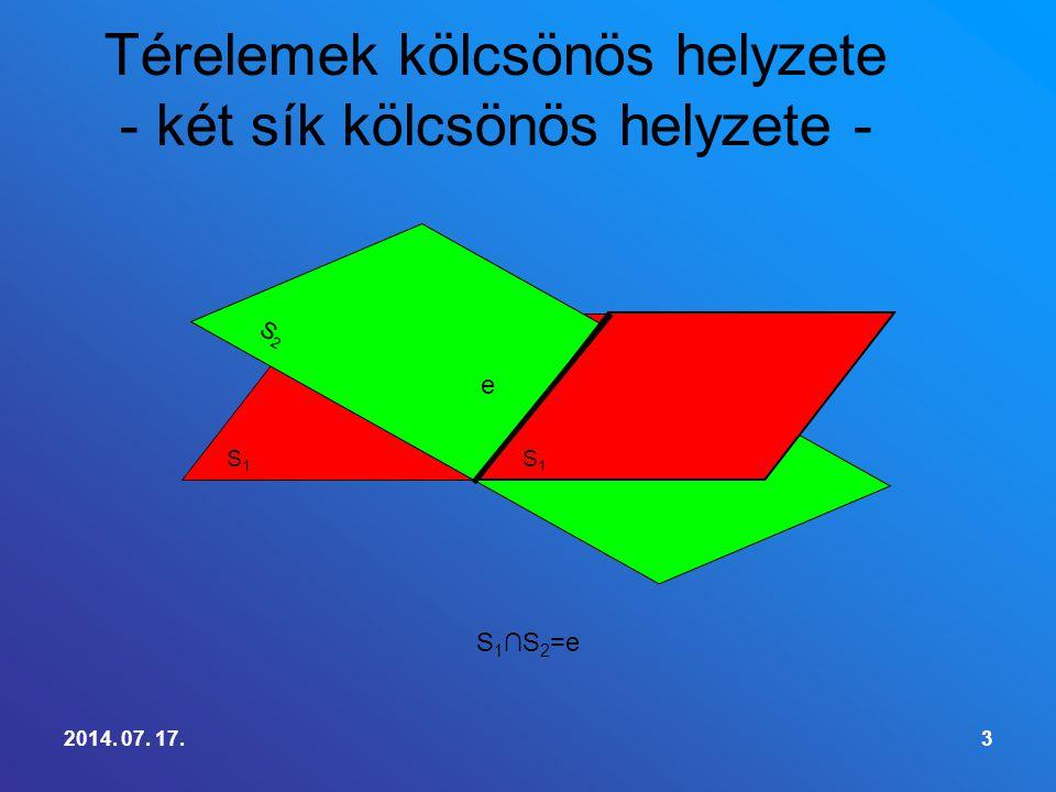 2014. 07. 17.3 Térelemek kölcsönös helyzete - két sík kölcsönös helyzete - S1S1 S 1 ∩S 2 =e S2S2 S1S1 e