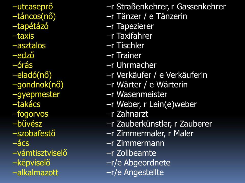 –utcaseprő –táncos(nő) –tapétázó –taxis –asztalos –edző –órás –eladó(nő) –gondnok(nő) –gyepmester –takács –fogorvos –bűvész –szobafestő –ács –vámtisztviselő –képviselő –alkalmazott –r Straßenkehrer, r Gassenkehrer –r Tänzer / e Tänzerin –r Tapezierer –r Taxifahrer –r Tischler –r Trainer –r Uhrmacher –r Verkäufer / e Verkäuferin –r Wärter / e Wärterin –r Wasenmeister –r Weber, r Lein(e)weber –r Zahnarzt –r Zauberkünstler, r Zauberer –r Zimmermaler, r Maler –r Zimmermann –r Zollbeamte –r/e Abgeordnete –r/e Angestellte