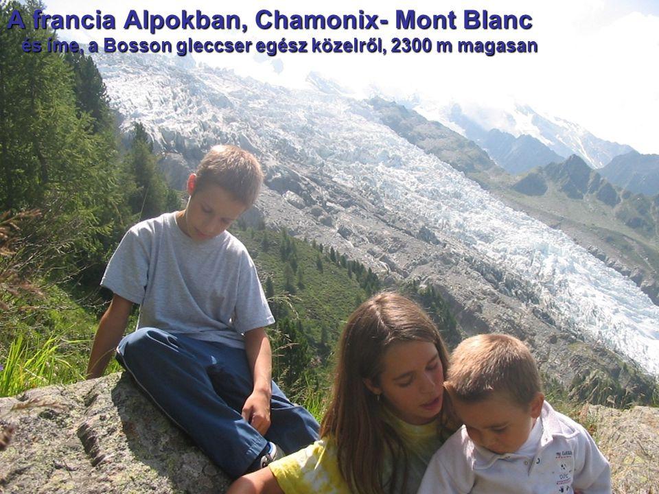 A francia Alpokban, Chamonix- Mont Blanc és íme, a Bosson gleccser egész közelről, 2300 m magasan és íme, a Bosson gleccser egész közelről, 2300 m mag