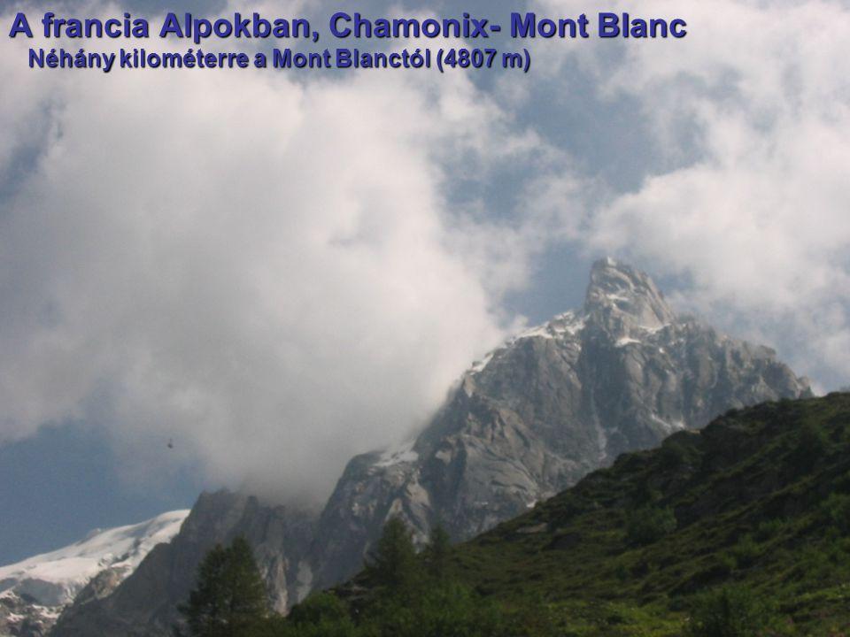 A francia Alpokban, Chamonix- Mont Blanc Néhány kilométerre a Mont Blanctól (4807 m) Néhány kilométerre a Mont Blanctól (4807 m)