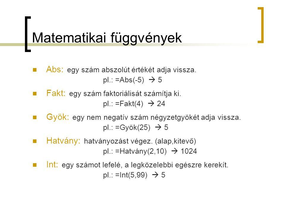 Matematikai függvények Abs: egy szám abszolút értékét adja vissza. pl.: =Abs(-5)  5 Fakt: egy szám faktoriálisát számítja ki. pl.: =Fakt(4)  24 Gyök