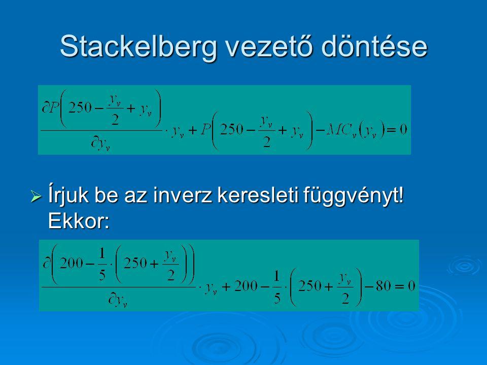 Stackelberg vezető döntése  Írjuk be az inverz keresleti függvényt! Ekkor: