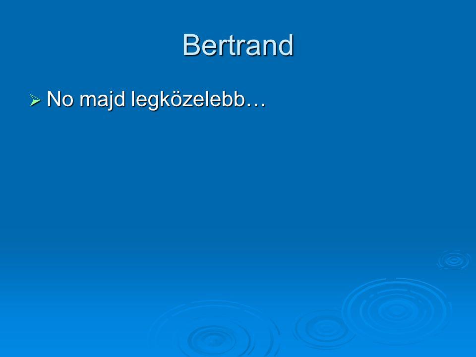Bertrand  No majd legközelebb…