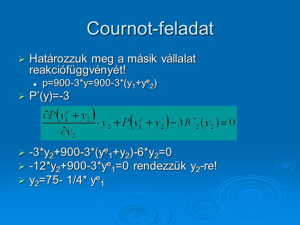 Cournot-feladat  Határozzuk meg a másik vállalat reakciófüggvényét! p=900-3*y=900-3*(y 1 +y e 2 ) p=900-3*y=900-3*(y 1 +y e 2 )  P'(y)=-3  -3*y 2 +