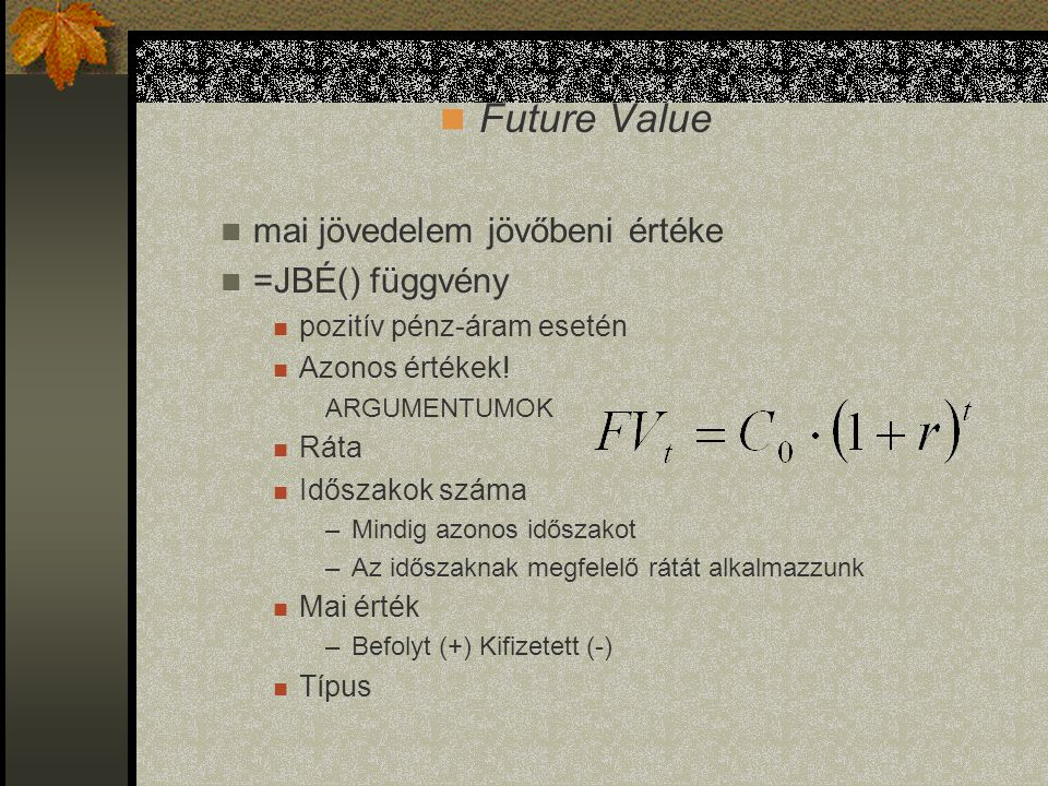 Present Value később realizált jövedelem mai értéke Diszkonttényező =MÉ() függvénnyel kiszámítható pozitív pénz-áram esetén Azonos értékek! ARGUMENTUM