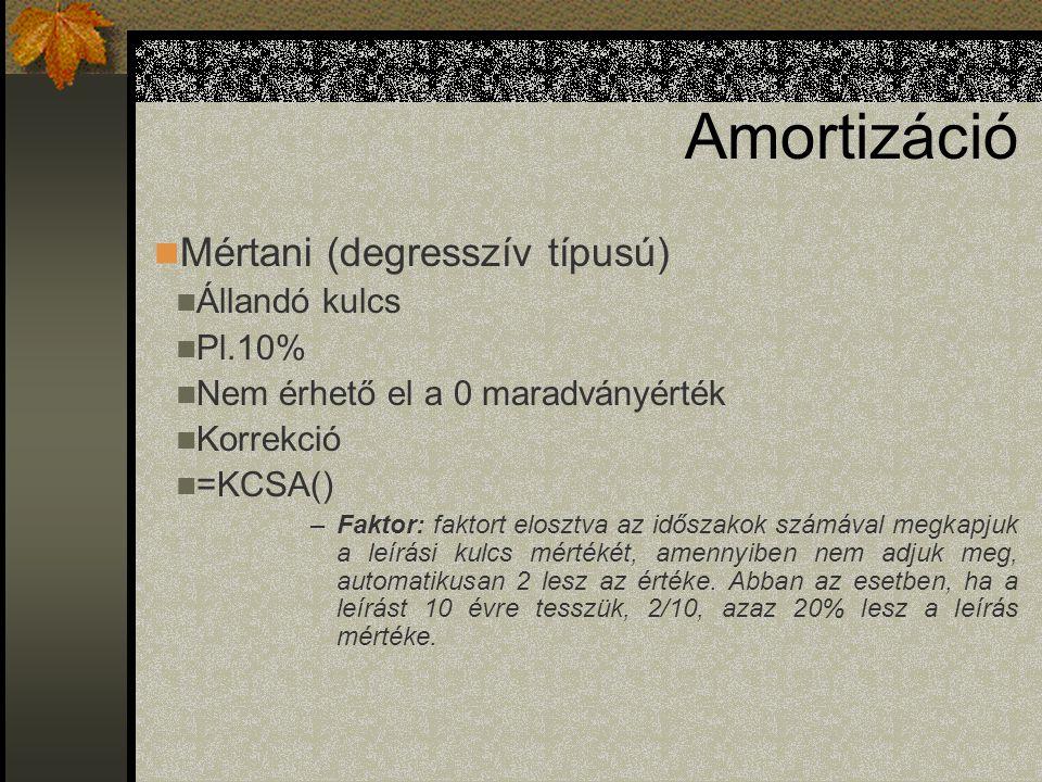 Amortizáció Mértani (degresszív típusú) Állandó kulcs Pl.10% Nem érhető el a 0 maradványérték Korrekció =KCSA() –Faktor: faktort elosztva az időszakok