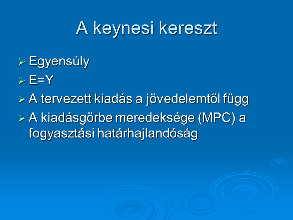 A keynesi kereszt  Egyensúly  E=Y  A tervezett kiadás a jövedelemtől függ  A kiadásgörbe meredeksége (MPC) a fogyasztási határhajlandóság