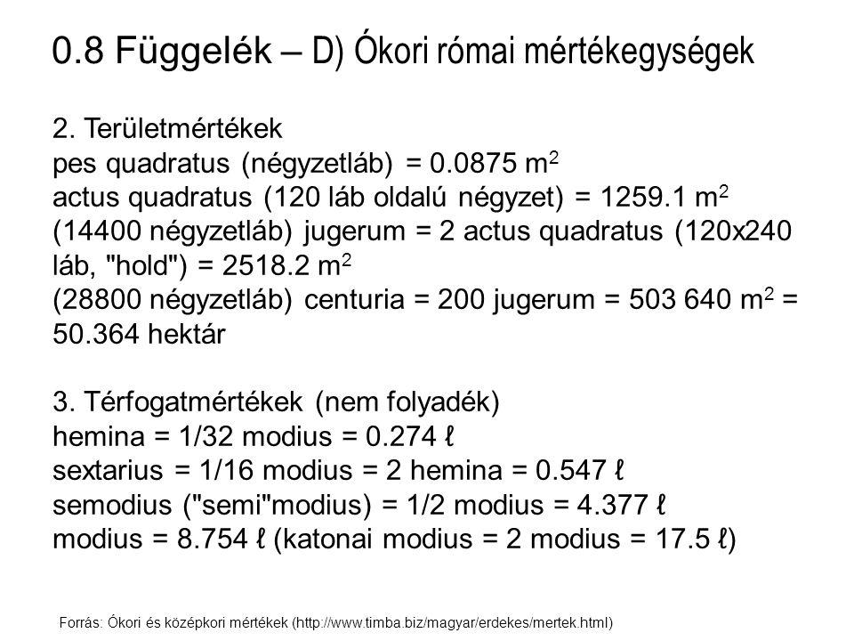 0.8 Függelék – D) Ókori római mértékegységek Forrás: Ókori és középkori mértékek (http://www.timba.biz/magyar/erdekes/mertek.html) 4.