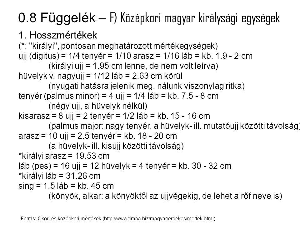 0.8 Függelék – F) Középkori magyar királysági egységek Forrás: Ókori és középkori mértékek (http://www.timba.biz/magyar/erdekes/mertek.html) 1. Hosszm