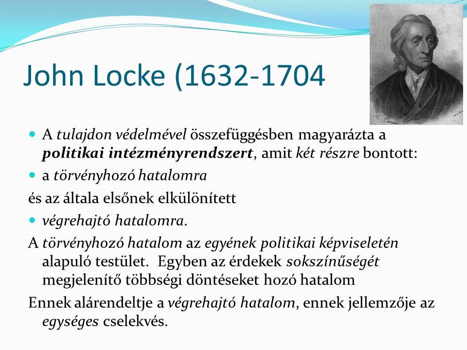 John Locke (1632-1704 A tulajdon védelmével összefüggésben magyarázta a politikai intézményrendszert, amit két részre bontott: a törvényhozó hatalomra és az általa elsőnek elkülönített végrehajtó hatalomra.