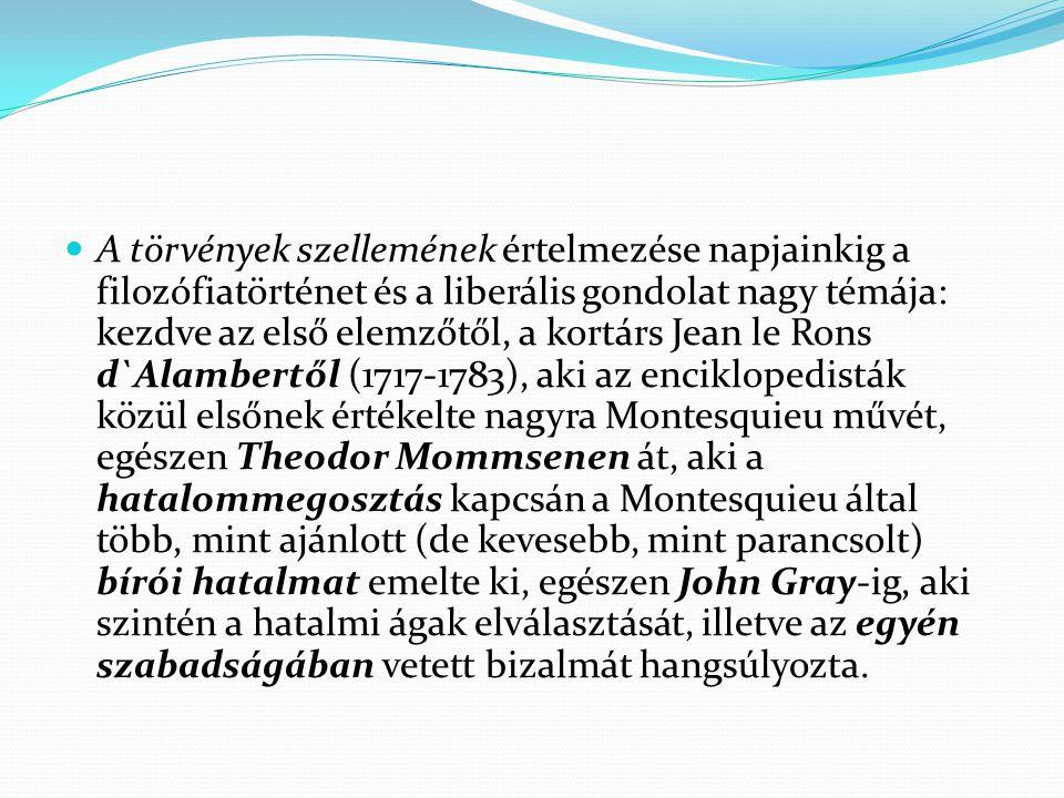 A törvények szellemének értelmezése napjainkig a filozófiatörténet és a liberális gondolat nagy témája: kezdve az első elemzőtől, a kortárs Jean le Rons d`Alambertől (1717-1783), aki az enciklopedisták közül elsőnek értékelte nagyra Montesquieu művét, egészen Theodor Mommsenen át, aki a hatalommegosztás kapcsán a Montesquieu által több, mint ajánlott (de kevesebb, mint parancsolt) bírói hatalmat emelte ki, egészen John Gray-ig, aki szintén a hatalmi ágak elválasztását, illetve az egyén szabadságában vetett bizalmát hangsúlyozta.