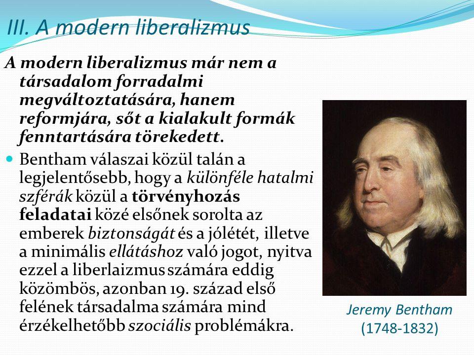III. A modern liberalizmus A modern liberalizmus már nem a társadalom forradalmi megváltoztatására, hanem reformjára, sőt a kialakult formák fenntartá