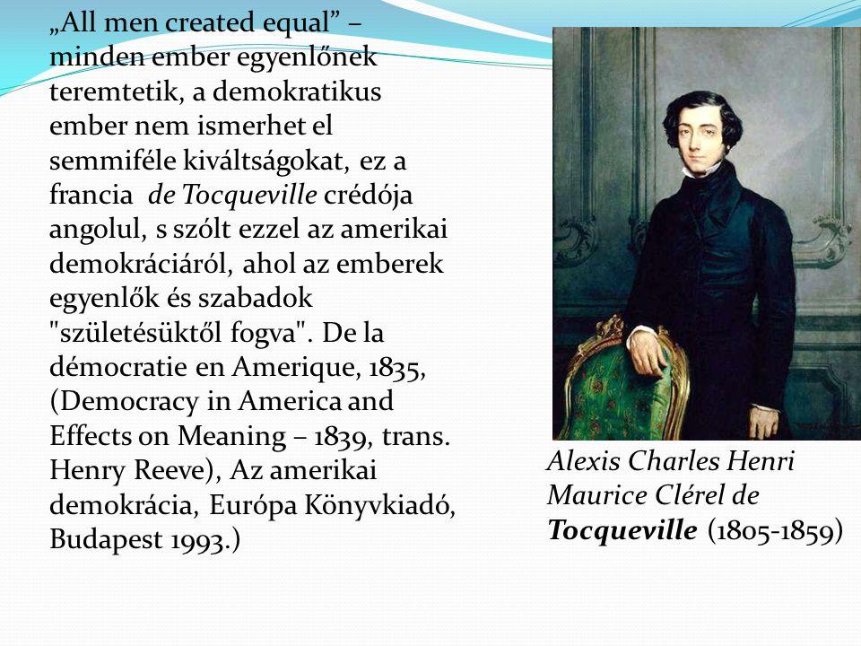 """""""All men created equal – minden ember egyenlőnek teremtetik, a demokratikus ember nem ismerhet el semmiféle kiváltságokat, ez a francia de Tocqueville crédója angolul, s szólt ezzel az amerikai demokráciáról, ahol az emberek egyenlők és szabadok születésüktől fogva ."""