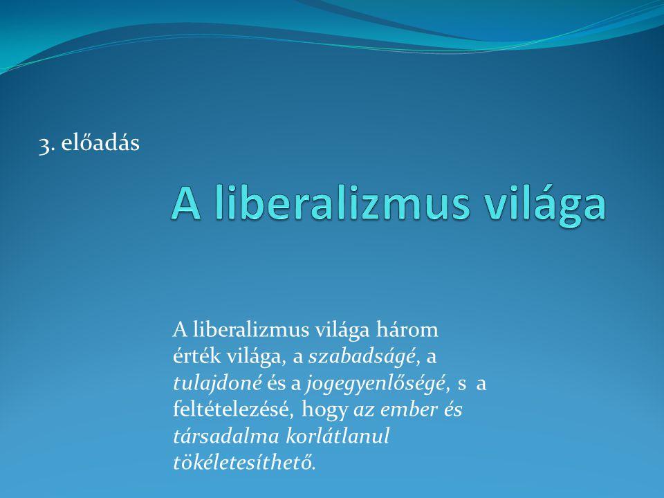 3. előadás A liberalizmus világa három érték világa, a szabadságé, a tulajdoné és a jogegyenlőségé, s a feltételezésé, hogy az ember és társadalma kor