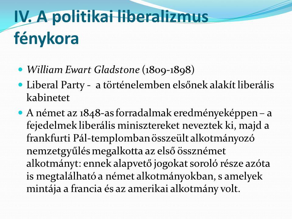 IV. A politikai liberalizmus fénykora William Ewart Gladstone (1809-1898) Liberal Party - a történelemben elsőnek alakít liberális kabinetet A német a
