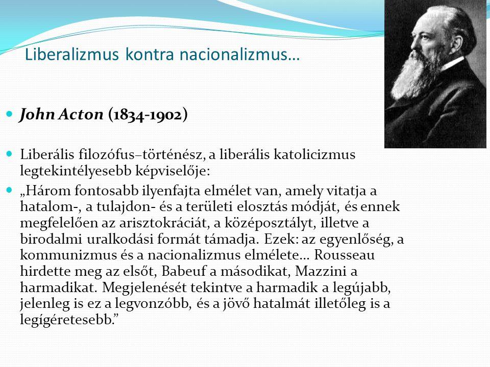 """Liberalizmus kontra nacionalizmus… John Acton (1834-1902) Liberális filozófus–történész, a liberális katolicizmus legtekintélyesebb képviselője: """"Három fontosabb ilyenfajta elmélet van, amely vitatja a hatalom-, a tulajdon- és a területi elosztás módját, és ennek megfelelően az arisztokráciát, a középosztályt, illetve a birodalmi uralkodási formát támadja."""