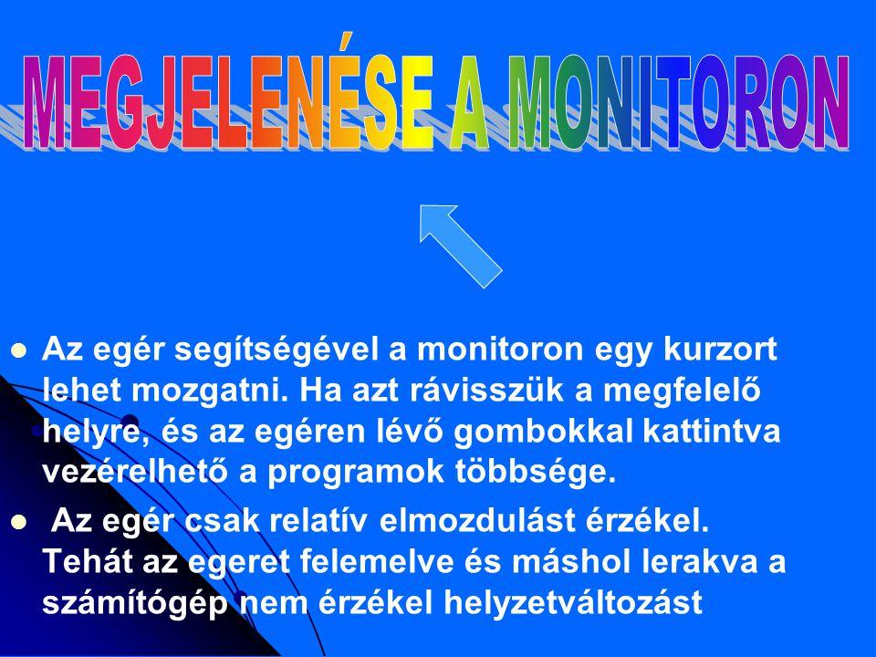 Az egér segítségével a monitoron egy kurzort lehet mozgatni.