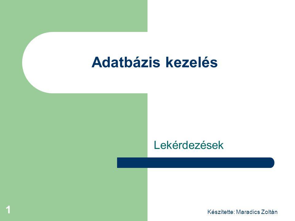Készítette: Maradics Zoltán 1 Adatbázis kezelés Lekérdezések
