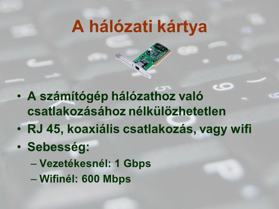 A hálózati kártya A számítógép hálózathoz való csatlakozásához nélkülözhetetlen RJ 45, koaxiális csatlakozás, vagy wifi Sebesség: –Vezetékesnél: 1 Gbps –Wifinél: 600 Mbps