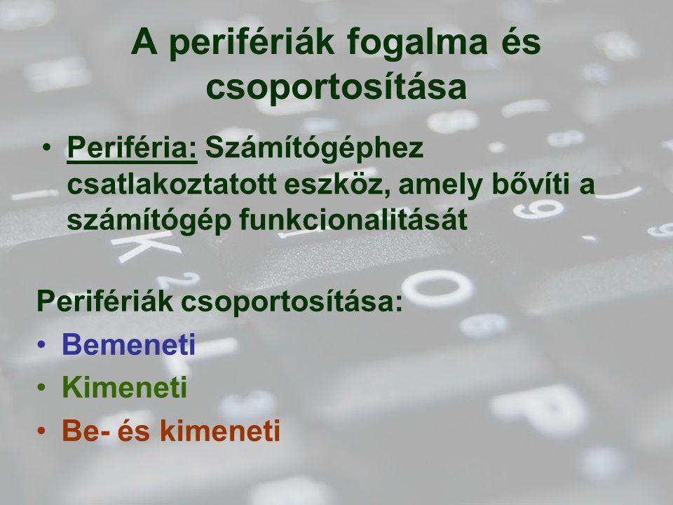 A perifériák fogalma és csoportosítása Perifériák csoportosítása: Bemeneti Kimeneti Be- és kimeneti Periféria: Számítógéphez csatlakoztatott eszköz, amely bővíti a számítógép funkcionalitását