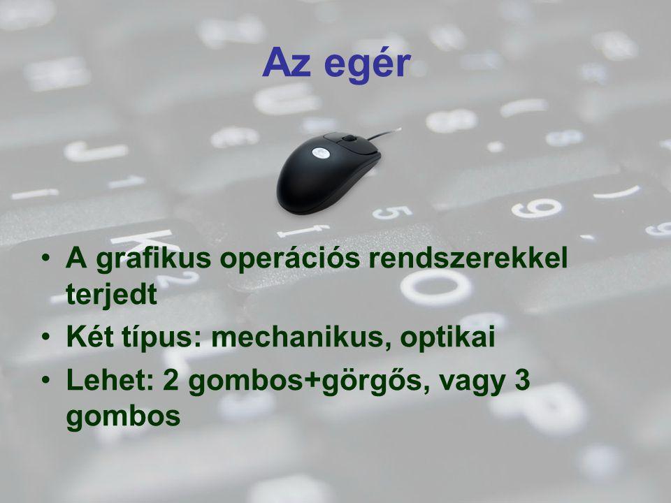 Az egér A grafikus operációs rendszerekkel terjedt Két típus: mechanikus, optikai Lehet: 2 gombos+görgős, vagy 3 gombos