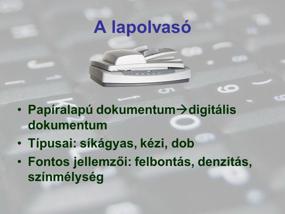 A lapolvasó Papíralapú dokumentum  digitális dokumentum Típusai: síkágyas, kézi, dob Fontos jellemzői: felbontás, denzitás, színmélység