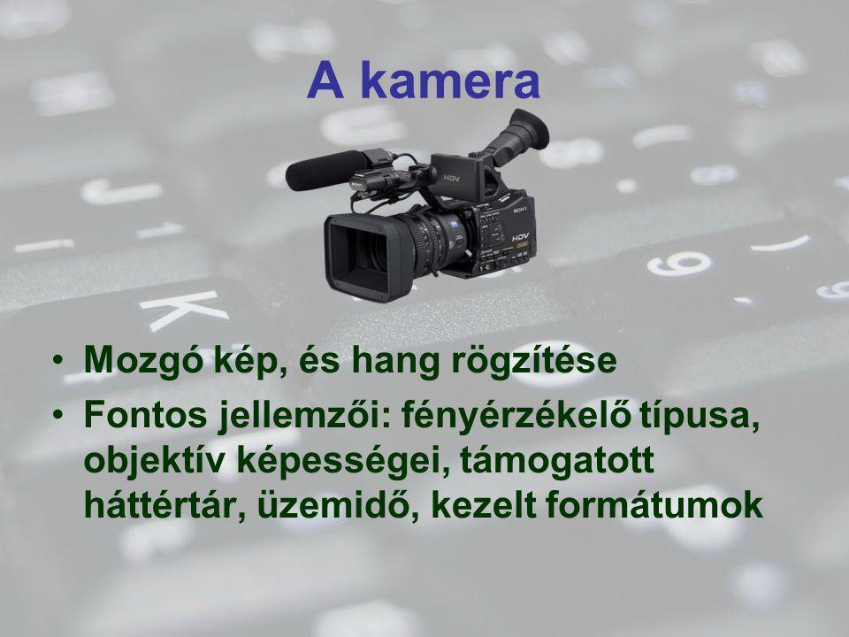 A kamera Mozgó kép, és hang rögzítése Fontos jellemzői: fényérzékelő típusa, objektív képességei, támogatott háttértár, üzemidő, kezelt formátumok