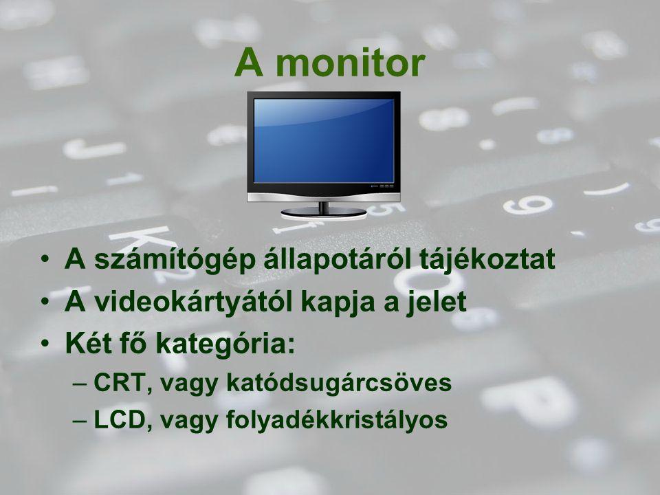 A monitor A számítógép állapotáról tájékoztat A videokártyától kapja a jelet Két fő kategória: –CRT, vagy katódsugárcsöves –LCD, vagy folyadékkristály
