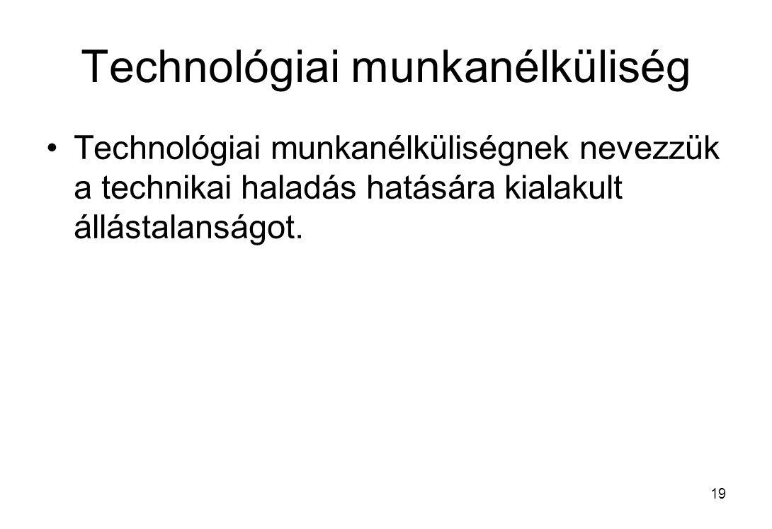 19 Technológiai munkanélküliség Technológiai munkanélküliségnek nevezzük a technikai haladás hatására kialakult állástalanságot.
