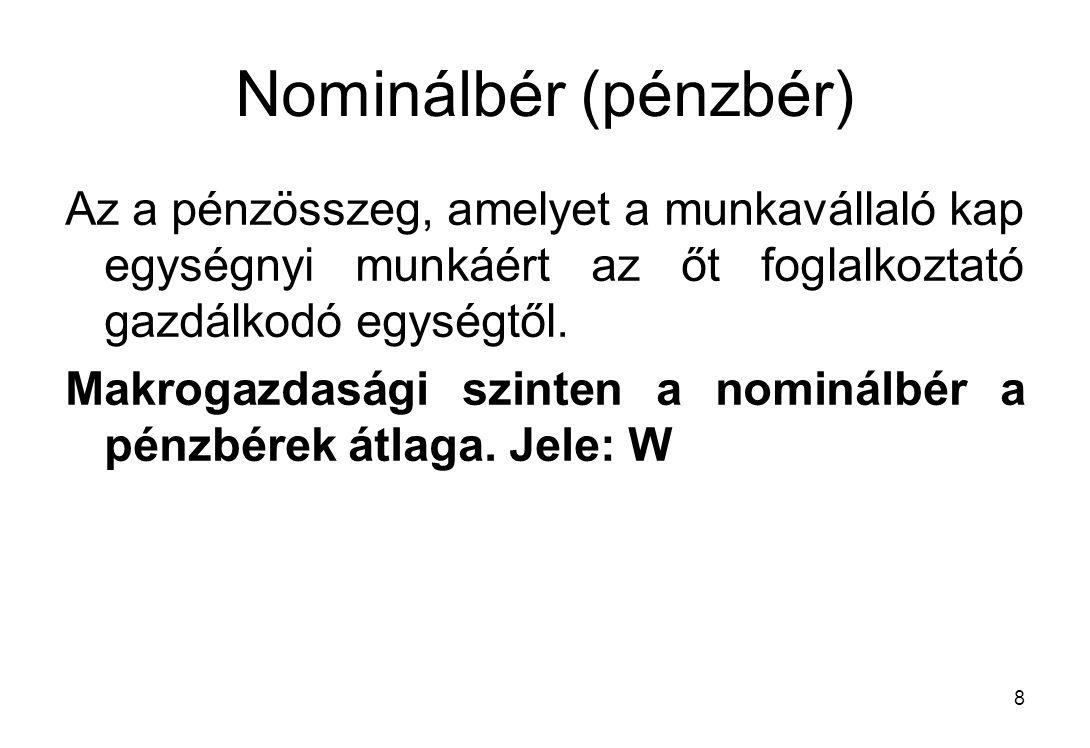 8 Nominálbér (pénzbér) Az a pénzösszeg, amelyet a munkavállaló kap egységnyi munkáért az őt foglalkoztató gazdálkodó egységtől. Makrogazdasági szinten