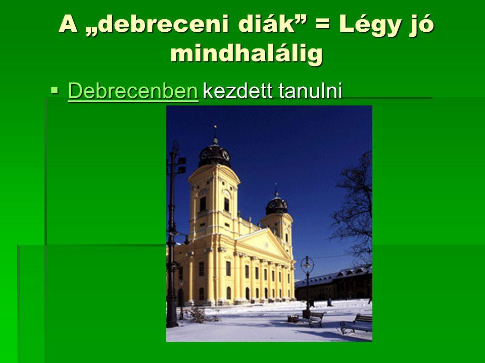 """A """"debreceni diák"""" = Légy jó mindhalálig  Debrecenben kezdett tanulni Debrecenben"""