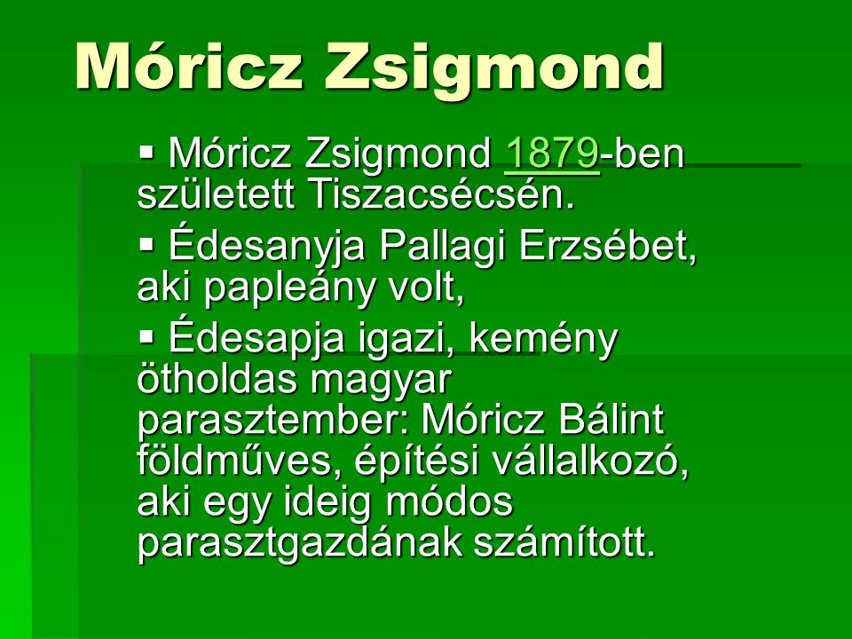 Móricz Zsigmond  Móricz Zsigmond 1879-ben született Tiszacsécsén. 1879  Édesanyja Pallagi Erzsébet, aki papleány volt,  Édesapja igazi, kemény ötho