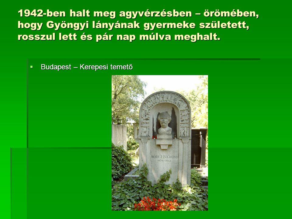 1942-ben halt meg agyvérzésben – örömében, hogy Gyöngyi lányának gyermeke született, rosszul lett és pár nap múlva meghalt.  Budapest – Kerepesi teme