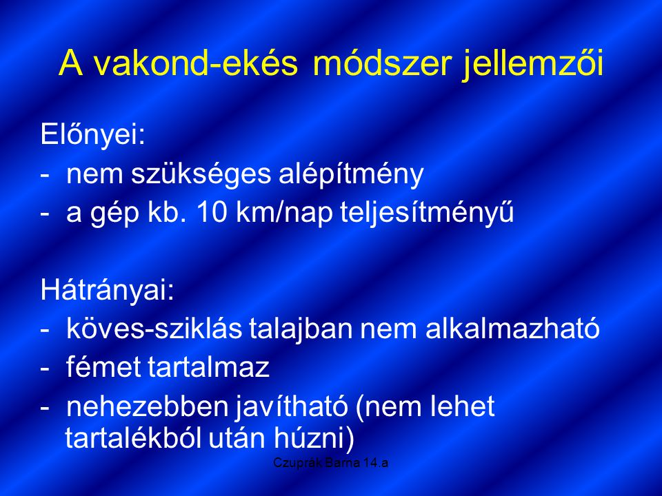 Czuprák Barna 14.a A vakond-ekés módszer jellemzői Előnyei: - nem szükséges alépítmény - a gép kb. 10 km/nap teljesítményű Hátrányai: - köves-sziklás