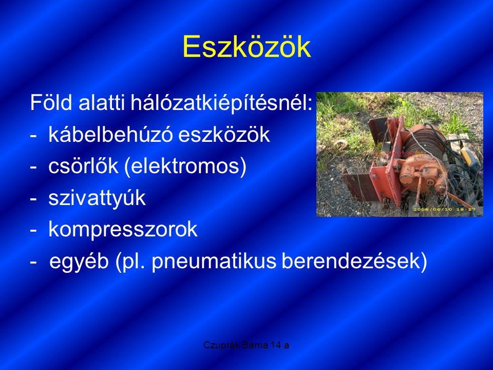 Czuprák Barna 14.a Eszközök Föld alatti hálózatkiépítésnél: -kábelbehúzó eszközök -csörlők (elektromos) -szivattyúk -kompresszorok - egyéb (pl. pneuma
